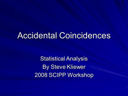 Accidental Coincidences Statistical Analysis By Steve Kliewer 2008 SCIPP Workshop.