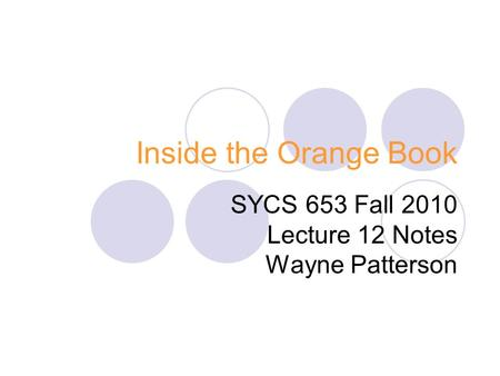 Inside the Orange Book SYCS 653 Fall 2010 Lecture 12 Notes Wayne Patterson.