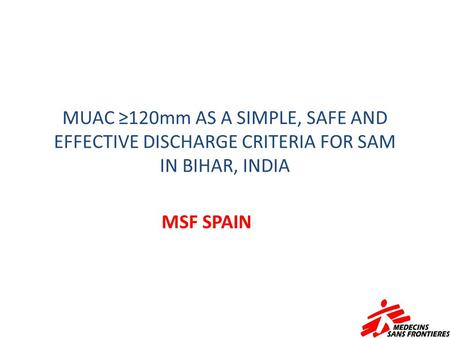 MUAC ≥120mm AS A SIMPLE, SAFE AND EFFECTIVE DISCHARGE CRITERIA FOR SAM IN BIHAR, INDIA MSF SPAIN.