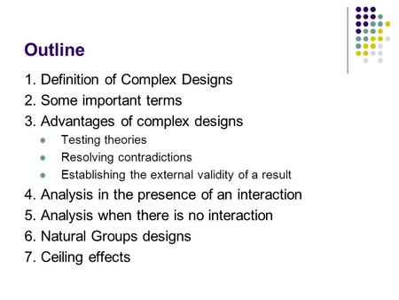 Outline 1. Definition of Complex Designs 2. Some important terms 3. Advantages of complex designs Testing theories Resolving contradictions Establishing.