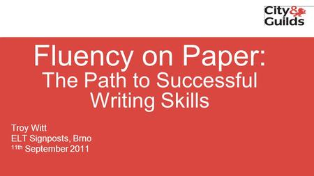 Fluency on Paper: The Path to Successful Writing Skills Troy Witt ELT Signposts, Brno 11th September 2011.