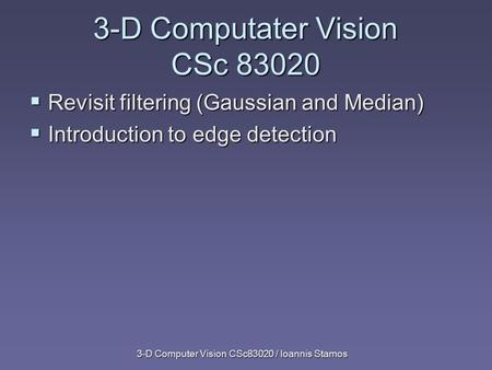 3-D Computer Vision CSc83020 / Ioannis Stamos  Revisit filtering (Gaussian and Median)  Introduction to edge detection 3-D Computater Vision CSc 83020.