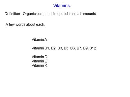 Vitamins. Definition - Organic compound required in small amounts. Vitamin A Vitamin B1, B2, B3, B5, B6, B7, B9, B12 Vitamin D Vitamin E Vitamin K A few.