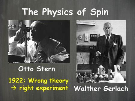 The Physics of Spin Otto Stern Walther Gerlach 1922: Wrong theory