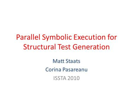 Parallel Symbolic Execution for Structural Test Generation Matt Staats Corina Pasareanu ISSTA 2010.