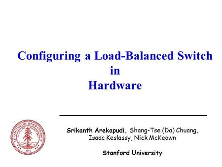 Configuring a Load-Balanced Switch in Hardware Srikanth Arekapudi, Shang-Tse (Da) Chuang, Isaac Keslassy, Nick McKeown Stanford University.