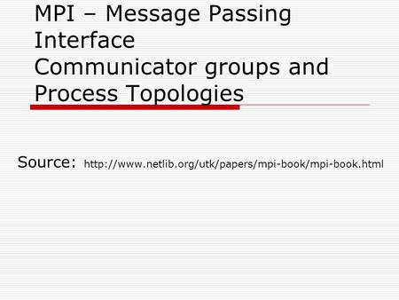 Source: http://www.netlib.org/utk/papers/mpi-book/mpi-book.html MPI – Message Passing Interface Communicator groups and Process Topologies Source: http://www.netlib.org/utk/papers/mpi-book/mpi-book.html.