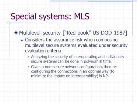 "Special systems: MLS Multilevel security [""Red book"" US-DOD 1987] Considers the assurance risk when composing multilevel secure systems evaluated under."