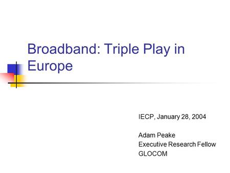 Broadband: Triple Play in Europe IECP, January 28, 2004 Adam Peake Executive Research Fellow GLOCOM.