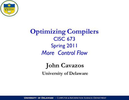 U NIVERSITY OF D ELAWARE C OMPUTER & I NFORMATION S CIENCES D EPARTMENT Optimizing Compilers CISC 673 Spring 2011 More Control Flow John Cavazos University.