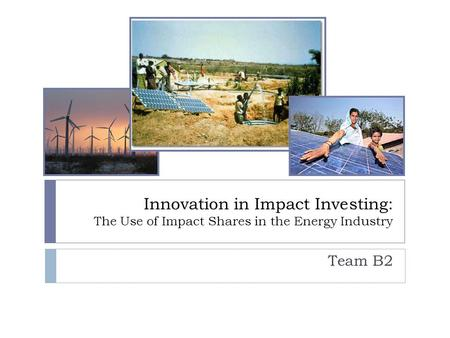 Innovation in Impact Investing: The Use of Impact Shares in the Energy Industry Team B2.