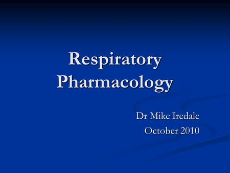 Respiratory Pharmacology Dr Mike Iredale October 2010.