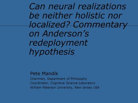 Can neural realizations be neither holistic nor localized? Commentary on Anderson's redeployment hypothesis Pete Mandik Chairman, Department of Philosophy.