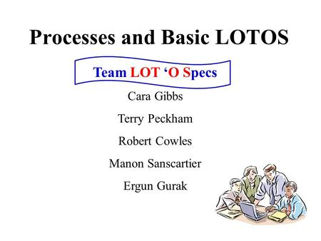 Processes and Basic LOTOS Team LOT 'O Specs Cara Gibbs Terry Peckham Robert Cowles Manon Sanscartier Ergun Gurak.