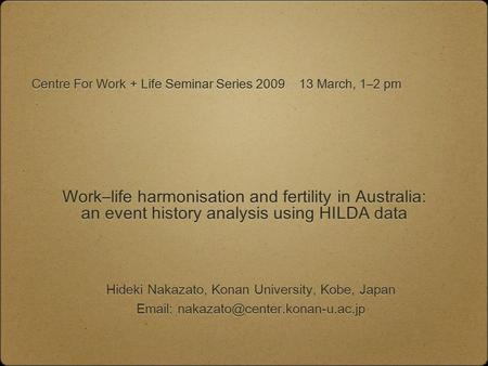 Work–life harmonisation and fertility in Australia: an event history analysis using HILDA data Hideki Nakazato, Konan University, Kobe, Japan