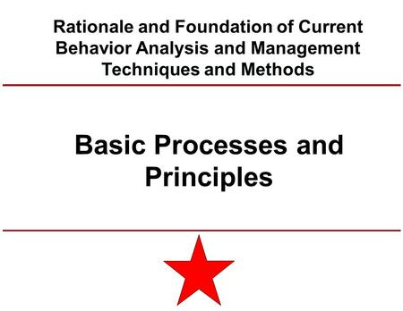 Basic Processes and Principles Rationale and Foundation of Current Behavior Analysis and Management Techniques and Methods.