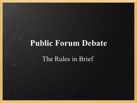 Public Forum Debate The Rules in Brief. Pre-Debate Two people debate two people. One team flips a coin and the opposing team calls heads or tails. Whoever.