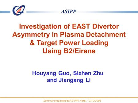 ASIPP HT-7 belt limiter Houyang Guo, Sizhen Zhu and Jiangang Li Investigation of EAST Divertor Asymmetry in Plasma Detachment & Target Power Loading Using.