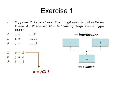 Exercise 1 Suppose C is a class that implements interfaces I and J. Which of the following Requires a type cast? C	c	=	……? I	i	=	…..? J j	=	…..? c	=