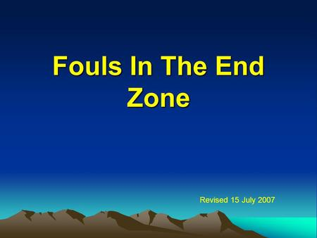 Fouls In The End Zone Revised 15 July 2007. 2 Our Mission To review the rules for fouls in the end zone To demonstrate our knowledge of the rules by answering.