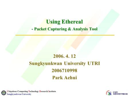 Ubiquitous Computing Technology Research Institute Sungkyunkwan University Using Ethereal - Packet Capturing & Analysis Tool 2006. 4. 12 Sungkyunkwan University.