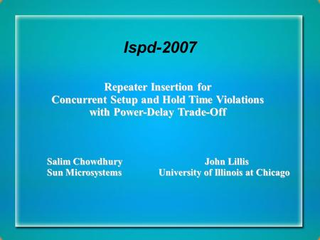 Ispd-2007 Repeater Insertion for Concurrent Setup and Hold Time Violations with Power-Delay Trade-Off Salim Chowdhury John Lillis Sun Microsystems University.