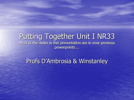 Putting Together Unit I NR33 Most of the slides in this presentation are in your previous powerpoints…. Profs D'Ambrosia & Winstanley.