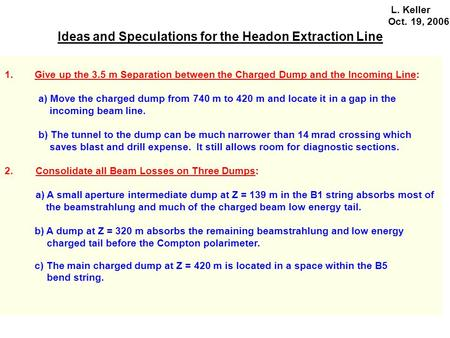 Ideas and Speculations for the Headon Extraction Line L. Keller Oct. 19, 2006 1.Give up the 3.5 m Separation between the Charged Dump and the Incoming.