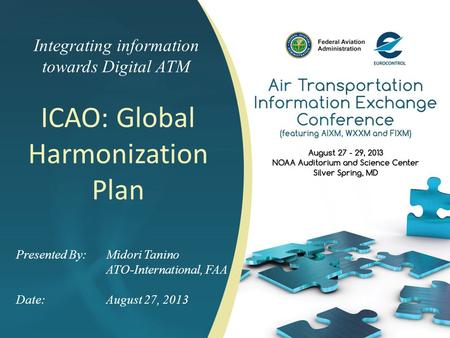 Integrating information towards Digital ATM 1 Presented By: Midori Tanino ATO-International, FAA Date:August 27, 2013 ICAO: Global Harmonization Plan.