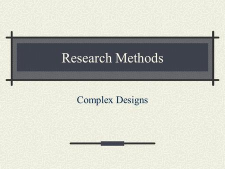 Research Methods Complex Designs. Lecture Outline One-way Designs Factorial Designs Main effects Interactions.