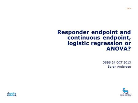 Presentation title Date Responder endpoint and continuous endpoint, logistic regression or ANOVA? DSBS 24 OCT 2013 Søren Andersen.
