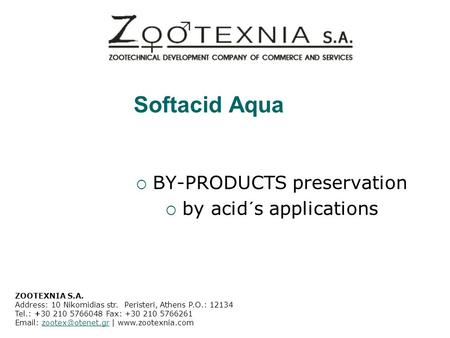 Softacid Aqua  BY-PRODUCTS preservation  by acid´s applications ZOOTEXNIA S.A. Address: 10 Nikomidias str. Peristeri, Athens P.O.: 12134 Tel.: +30 210.