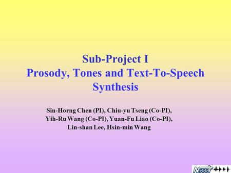 Sub-Project I Prosody, Tones and Text-To-Speech Synthesis Sin-Horng Chen (PI), Chiu-yu Tseng (Co-PI), Yih-Ru Wang (Co-PI), Yuan-Fu Liao (Co-PI), Lin-shan.