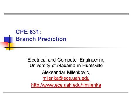 CPE 631: Branch Prediction Electrical and Computer Engineering University of Alabama in Huntsville Aleksandar Milenkovic,