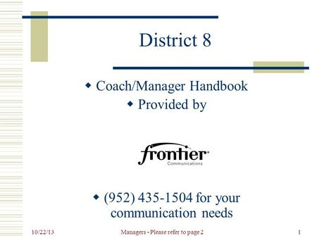 10/22/13 Managers - Please refer to page 21 District 8  Coach/Manager Handbook  Provided by  (952) 435-1504 for your communication needs.