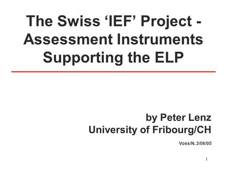 1 The Swiss 'IEF' Project - Assessment Instruments Supporting the ELP by Peter Lenz University of Fribourg/CH Voss/N, 3/06/05.