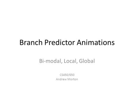 Branch Predictor Animations Bi-modal, Local, Global CS450/650 Andrew Morton.