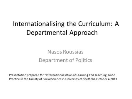 "Internationalising the Curriculum: A Departmental Approach Nasos Roussias Department of Politics Presentation prepared for ""Internationalisation of Learning."