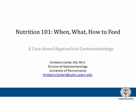 Nutrition 101: When, What, How to Feed A Case-based Approach to Gastroenterology Kimberly Carter, MS, PA-C Division of Gastroenterology University of Pennsylvania.