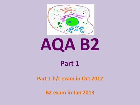 AQA B2 Part 1 Part 1 h/t exam in Oct 2012 B2 exam in Jan 2013.