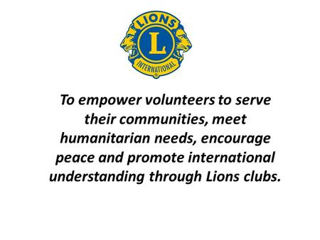 To empower volunteers to serve their communities, meet humanitarian needs, encourage peace and promote international understanding through Lions clubs.