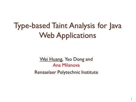 Type-based Taint Analysis for Java Web Applications Wei Huang, Yao Dong and Ana Milanova Rensselaer Polytechnic Institute 1.