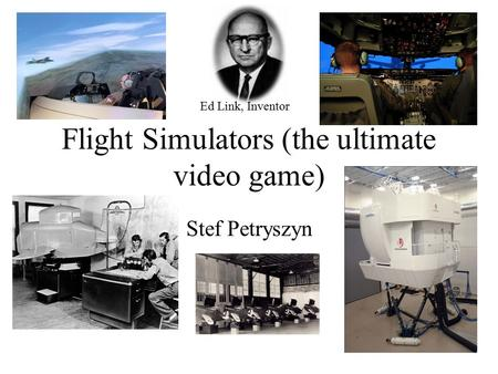 Flight Simulators (the ultimate video game) Stef Petryszyn Ed Link, Inventor.