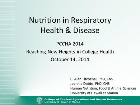 Nutrition in Respiratory Health & Disease PCCHA 2014 Reaching New Heights in College Health October 14, 2014 C. Alan Titchenal, PhD, CNS Joannie Dobbs,