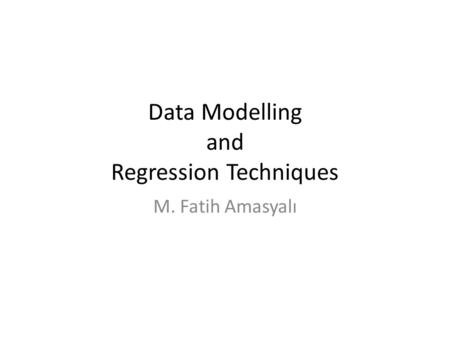Data Modelling and Regression Techniques M. Fatih Amasyalı.