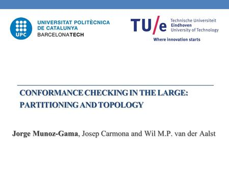 CONFORMANCE CHECKING IN THE LARGE: PARTITIONING AND TOPOLOGY Jorge Munoz-Gama, Josep Carmona and Wil M.P. van der Aalst.