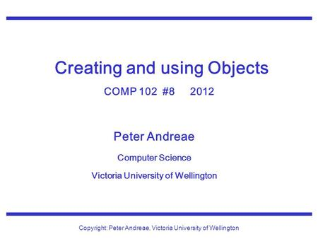 Peter Andreae Computer Science Victoria University of Wellington Copyright: Peter Andreae, Victoria University of Wellington Creating and using Objects.