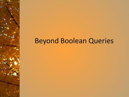 Beyond Boolean Queries Ranked retrieval  Thus far, our queries have all been Boolean.  Documents either match or don't.  Good for expert users with.