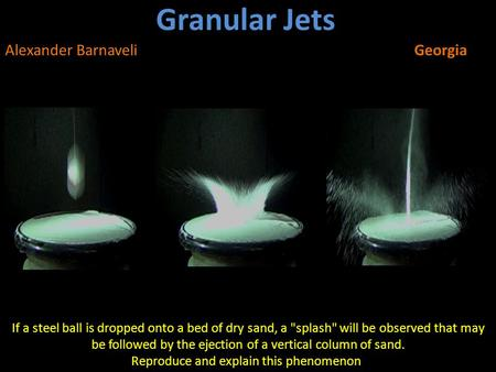 Granular Jets Alexander BarnaveliGeorgia If a steel ball is dropped onto a bed of dry sand, a splash will be observed that may be followed by the ejection.