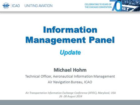 Information Management Panel Update Michael Hohm Technical Officer, Aeronautical Information Management Air Navigation Bureau, ICAO Air Transportation.